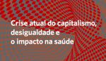 Saúde em Debate – Crise atual do capitalismo, desigualdade e o impacto na saúde
